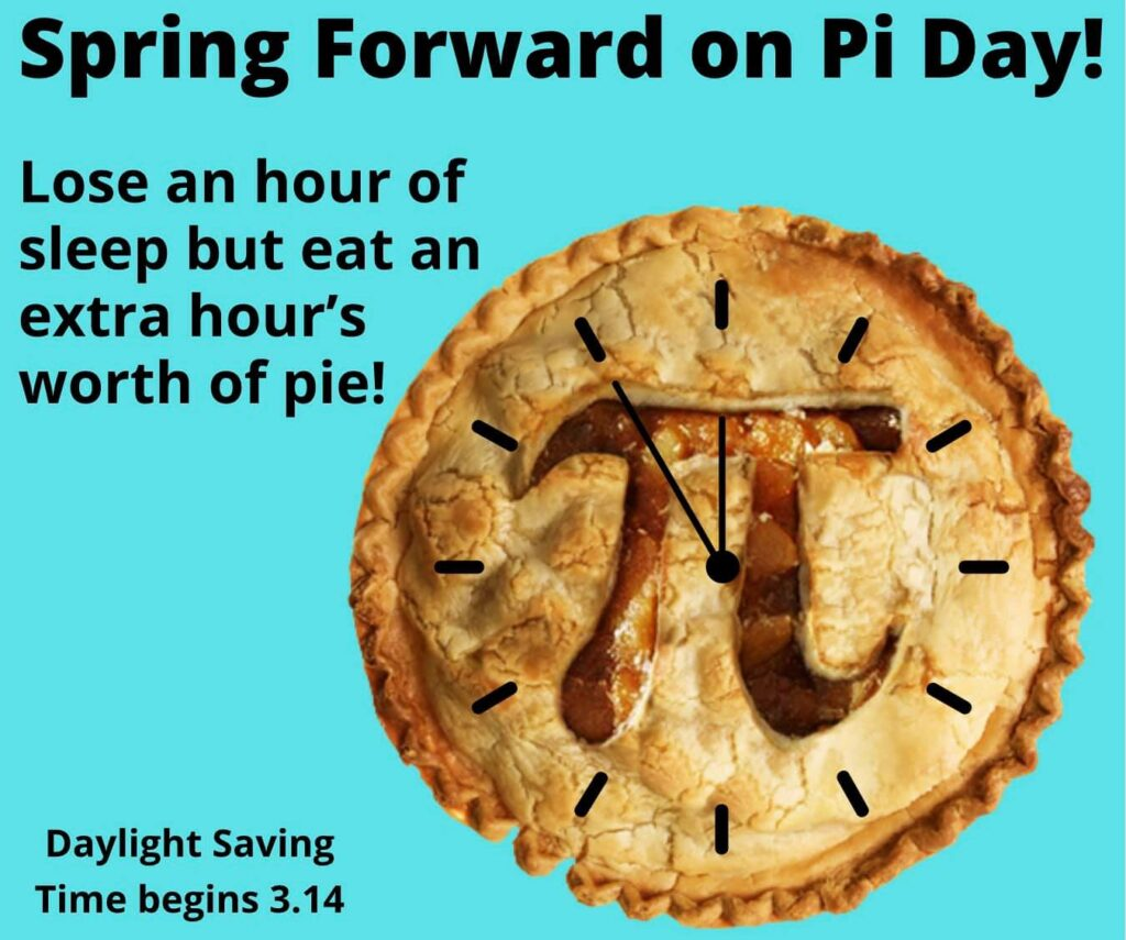 Spring Forward on Pi Day! Lose an hour of sleep but eat an extra hour's worth of pie! Daylight Saving Time begins 3.14